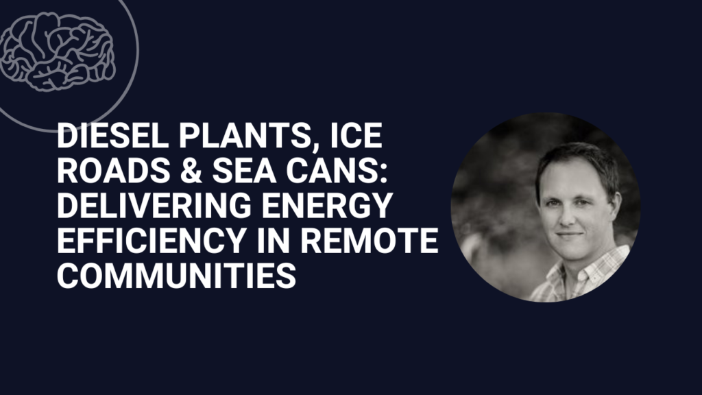Diesel Plants, Ice Roads, and Sea Cans: Delivering Energy Efficiency in Remote Communities